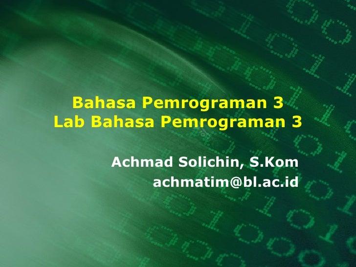 Bahasa Pemrograman 3 Lab Bahasa Pemrograman 3 Achmad Solichin, S.Kom [email_address]