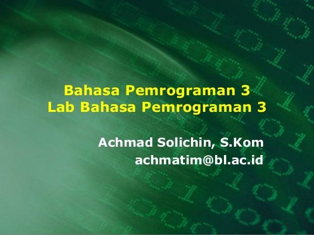 Bahasa Pemrograman 3 Lab Bahasa Pemrograman 3 Achmad Solichin, S.Kom achmatim@bl.ac.id