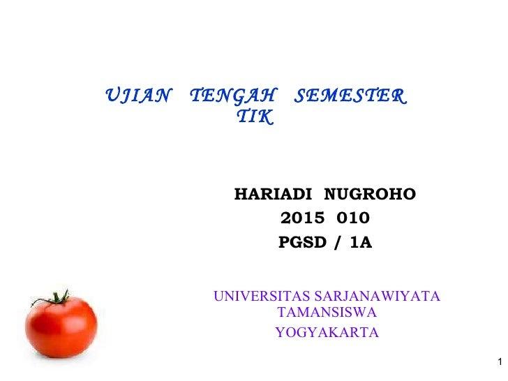 UJIAN  TENGAH  SEMESTER TIK <ul><li>HARIADI  NUGROHO </li></ul><ul><li>015  010 </li></ul><ul><li>PGSD / 1A </li></ul>UNIV...