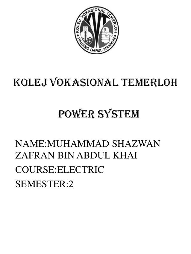 POWER SYSTEM NAME:MUHAMMAD SHAZWAN ZAFRAN BIN ABDUL KHAI COURSE:ELECTRIC SEMESTER:2 Kolej vokasional temerloh