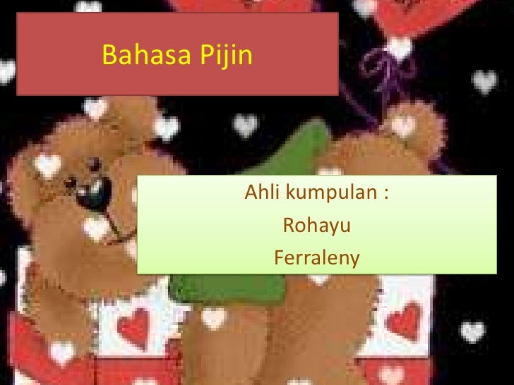BahasaPijin<br />Ahlikumpulan :<br />Rohayu<br />Ferraleny<br />