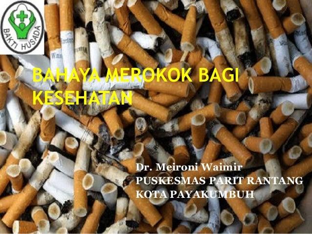 BAHAYA MEROKOK BAGI KESEHATAN  Dr. Meironi Waimir PUSKESMAS PARIT RANTANG KOTA PAYAKUMBUH