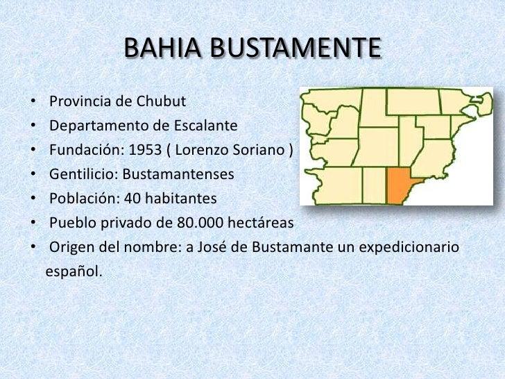 BAHIA BUSTAMENTE•   Provincia de Chubut•   Departamento de Escalante•   Fundación: 1953 ( Lorenzo Soriano )•   Gentilicio:...