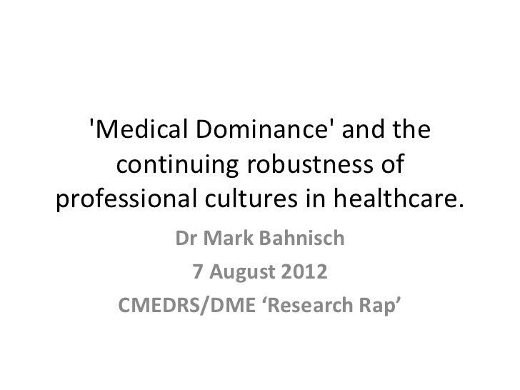 Medical Dominance and the     continuing robustness ofprofessional cultures in healthcare.         Dr Mark Bahnisch       ...