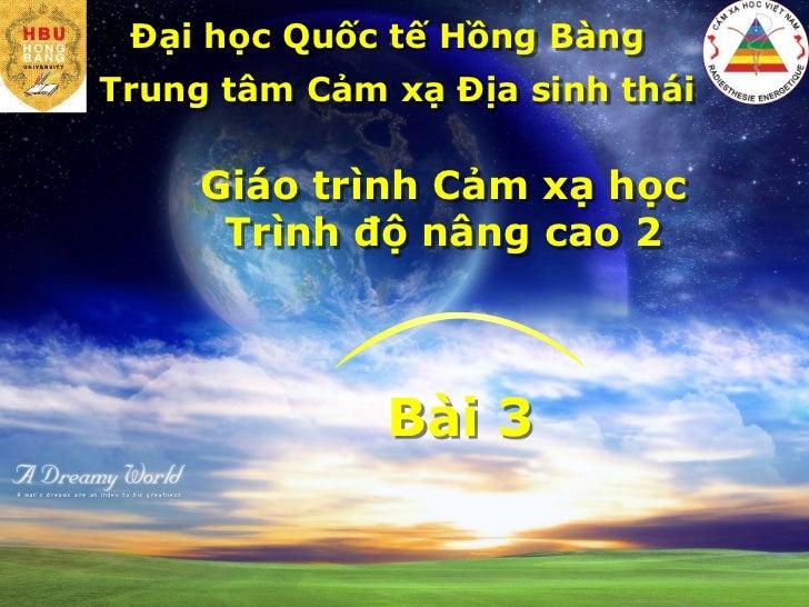 Đại học Quốc tế Hồng Bàng<br />Trung tâm Cảm xạ Địa sinh thái<br />Giáo trình Cảm xạ học<br />Trình độ nâng cao 2<br />Bài...