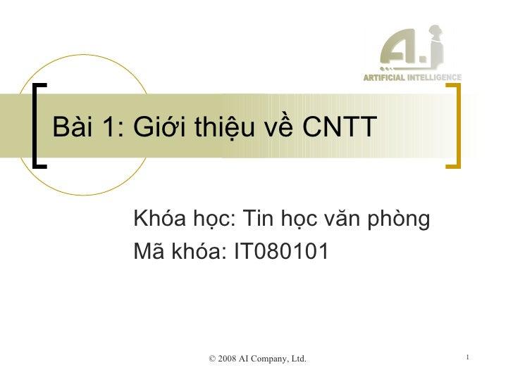 Bài 1: Giới thiệu về CNTT Khóa học: Tin học văn phòng Mã khóa: IT080101