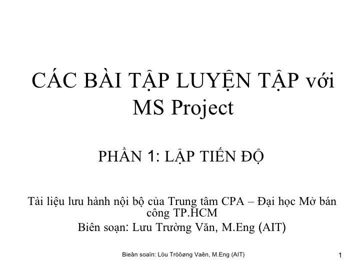 CÁC   BÀI   TẬP   LUYỆN   TẬP   với   MS   Project PHẦN  1:  LẬP   TIẾN   ĐỘ   Tài   liệu   lưu   hành   nội   bộ   của   ...