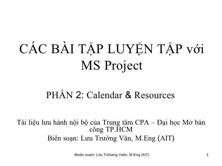 CÁC   BÀI   TẬP   LUYỆN   TẬP   với   MS   Project PHẦN  2:  Calendar  &  Resources   Tài   liệu   lưu   hành   nội   bộ  ...