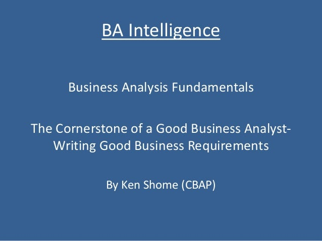 BA Intelligence Business Analysis Fundamentals The Cornerstone of a Good Business Analyst- Writing Good Business Requireme...