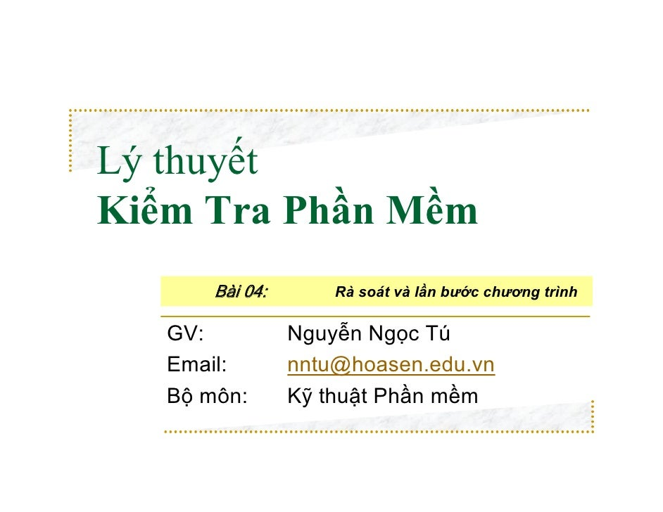 Lý thuyếtKiểm Tra Phần Mềm       Bài 04:       Rà soát và lần bước chương trình   GV:           Nguyễn Ngọc Tú   Email:   ...