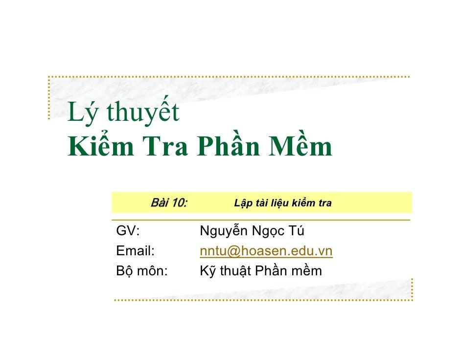 Lý thuyếtKiểm Tra Phần Mềm       Bài 10:       Lập tài liệu kiểm tra   GV:           Nguyễn Ngọc Tú   Email:        nntu@h...