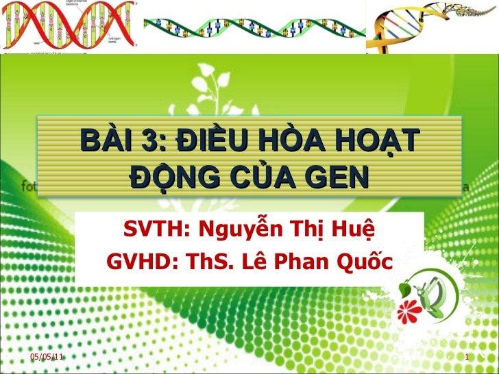 SVTH: Nguyễn Thị Huệ GVHD: ThS. Lê Phan Quốc 05/05/11 BÀI 3: ĐIỀU HÒA HOẠT ĐỘNG CỦA GEN