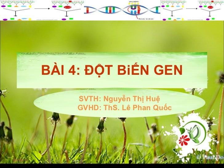 BÀI 4: ĐỘT BiẾN GEN 05/05/11 SVTH: Nguyễn Thị Huệ GVHD: ThS. Lê Phan Quốc