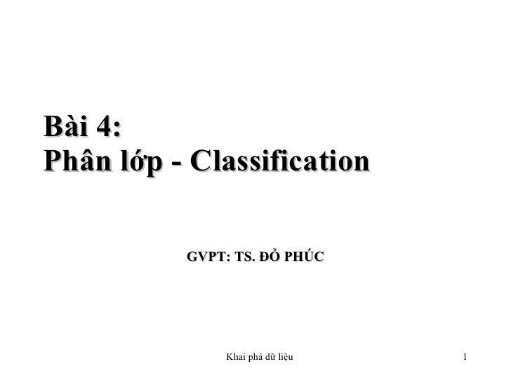 Bài 4: Ph ân lớp - C lassification  GVPT: TS. ĐỖ PHÚC