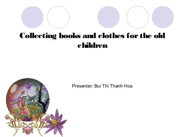 Collecting books and clothes for the old               children              Presenter: Bui Thi Thanh Hoa