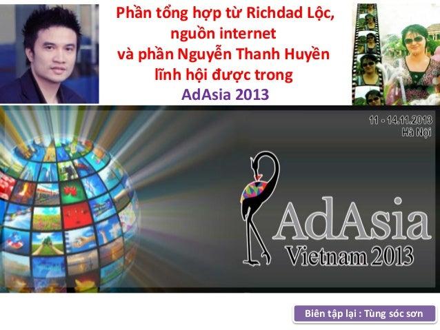 Phần tổng hợp từ Richdad Lộc, nguồn internet và phần Nguyễn Thanh Huyền lĩnh hội được trong AdAsia 2013  Biên tập lại : Tù...