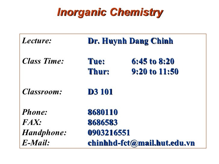 Inorganic Chemistry Lecture:  Dr. Huynh Dang Chinh   Class Time:  Tue: 6:45 to 8:20 Thur:  9:20 to 11:50  Classroom:  D3 1...