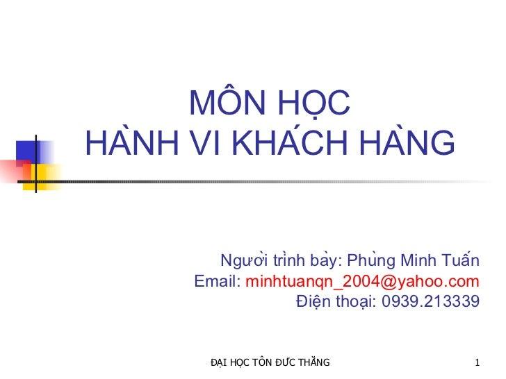 MÔN HỌC HÀNH VI KHÁCH HÀNG Người trình bày: Phùng Minh Tuấn Email:  [email_address] Điện thoại: 0939.213339