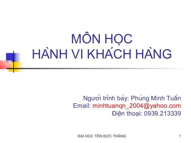 MÔN HỌC HÀNH VI KHÁCH HÀNG  Người trình bày: Phùng Minh Tuấn Email: minhtuanqn_2004@yahoo.com Điện thoại: 0939....