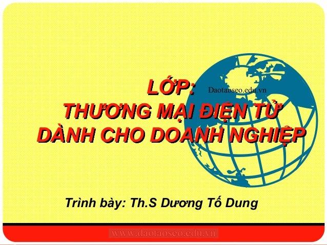 LỚP: Daotaoseo.edu.vn  THƯƠNG MẠI ĐIỆN TỬDÀNH CHO DOANH NGHIỆP   Trình bày: Th.S Dương Tố Dung