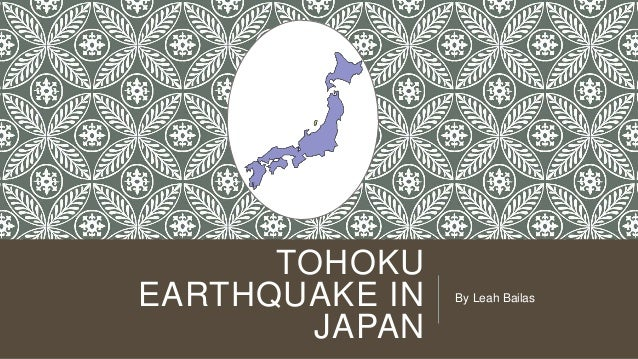 TOHOKU EARTHQUAKE IN JAPAN  By Leah Bailas