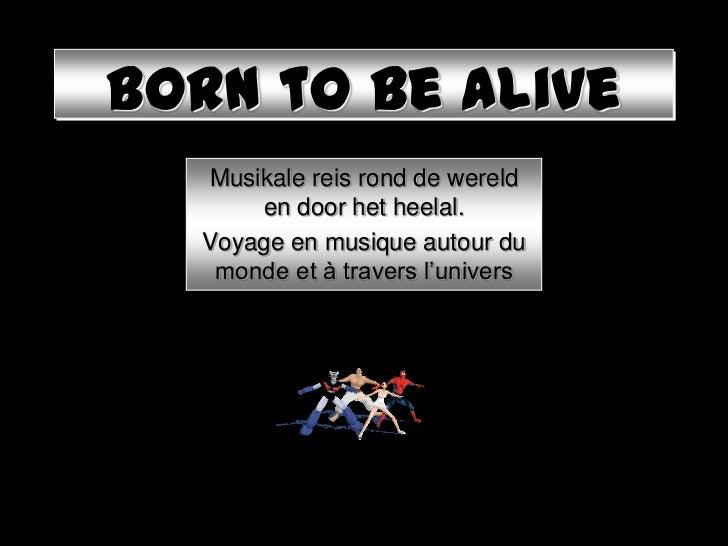 Born to be alive  Musikale reis rond de wereld      en door het heelal.  Voyage en musique autour du   monde et à travers ...