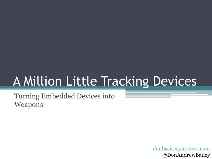 A Million Little Tracking DevicesTurning Embedded Devices intoWeapons                                donb@isecpartners.com...