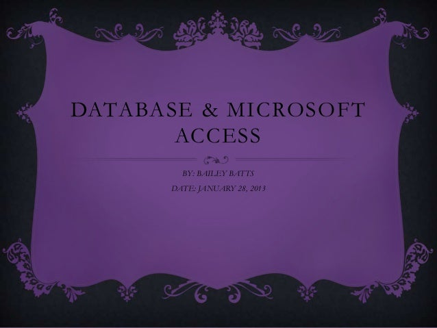 DATABASE & MICROSOFT       ACCESS        BY: BAILEY BATTS      DATE: JANUARY 28, 2013