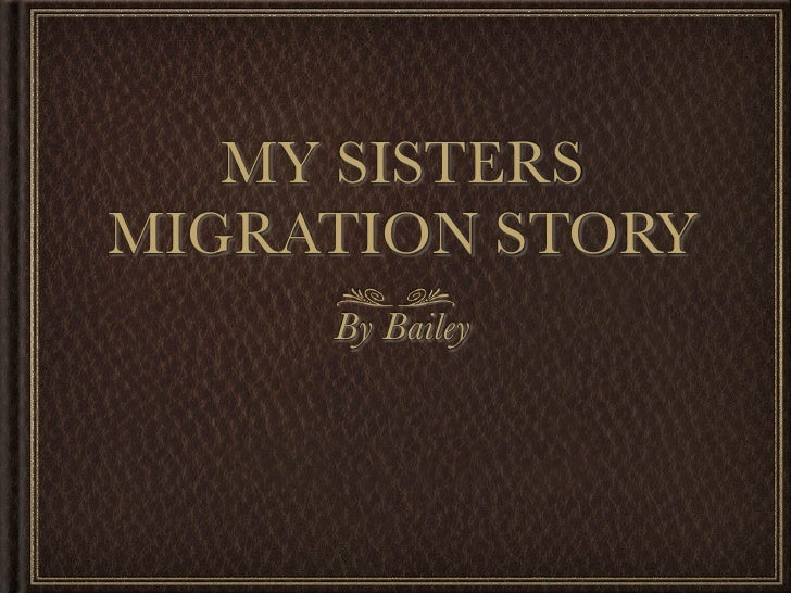 MY SISTERSMIGRATION STORY     By Bailey