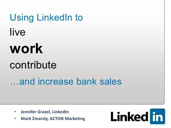 Using LinkedIn toliveworkcontribute…and increase bank sales • Jennifer Grazel, LinkedIn • Mark Zmarzly, ACTON Marketing   ...