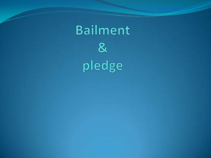 Bailment & pledge Section 148 of indian contract act 1872 Delivery of goods by 1 person to another for some    purpose ...