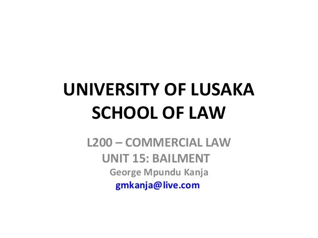 UNIVERSITY OF LUSAKA SCHOOL OF LAW L200 – COMMERCIAL LAW UNIT 15: BAILMENT George Mpundu Kanja gmkanja@live.com