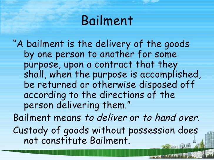 """Bailment <ul><li>"""" A bailment is the delivery of the goods by one person to another for some purpose, upon a contract that..."""