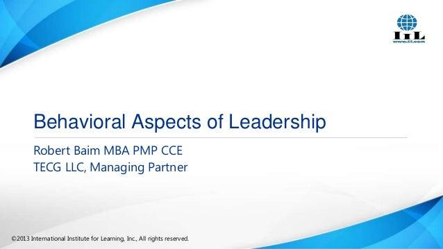Behavioral Aspects of Leadership Robert Baim MBA PMP CCE TECG LLC, Managing Partner  ©2013 International Institute for Lea...