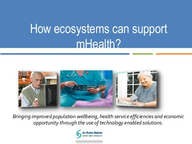 How ecosystems can support mHealth? Bringing improved population wellbeing, health service efficiencies and economic oppor...