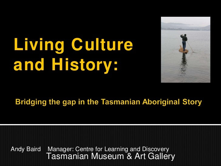 Andy Baird  Manager: Centre for Learning and Discovery Tasmanian Museum & Art Gallery Living Culture and History: