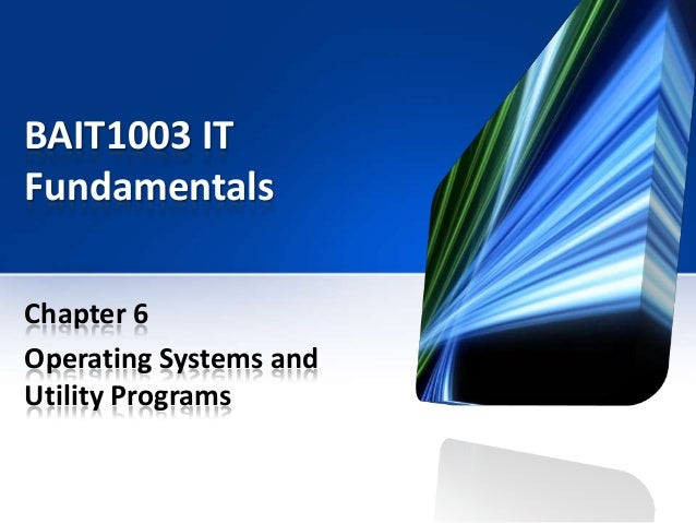 BAIT1003 IT Fundamentals Chapter 6 Operating Systems and Utility Programs
