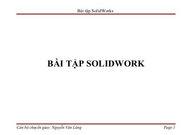 Bài tập SolidWorks                BÀI TẬP SOLIDWORKCán bộ chuyển giao: Nguyễn Văn Lăng                  Page 1