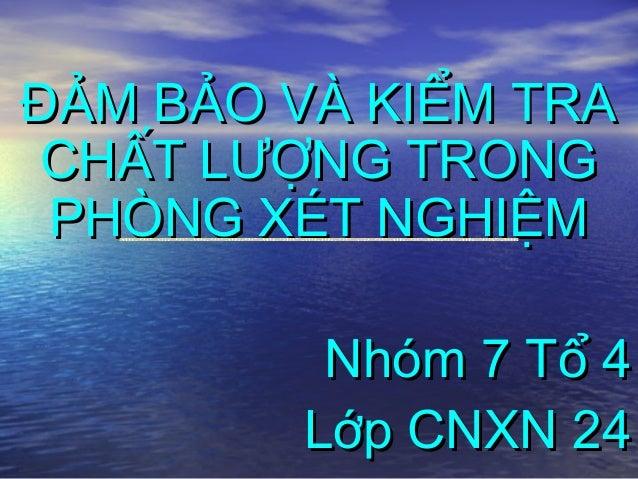 ĐẢM BẢO VÀ KIỂM TRA CHẤT LƯỢNG TRONG PHÒNG XÉT NGHIỆM         Nhóm 7 Tổ 4        Lớp CNXN 24
