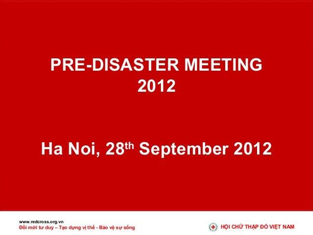 PRE-DISASTER MEETING 2012 Ha Noi, 28th September 2012  www.redcross.org.vn  Đổi mới tư duy – Tạo dựng vị thế - Bảo vệ sự s...