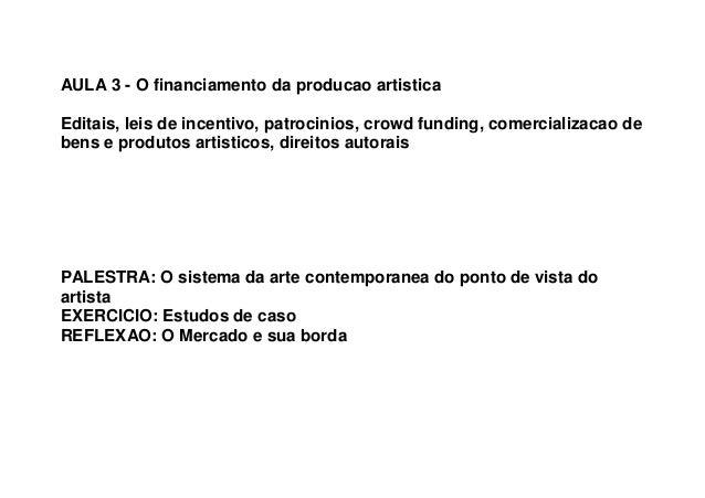 AULA 3 - O financiamento da producao artistica Editais, leis de incentivo, patrocinios, crowd funding, comercializacao de ...