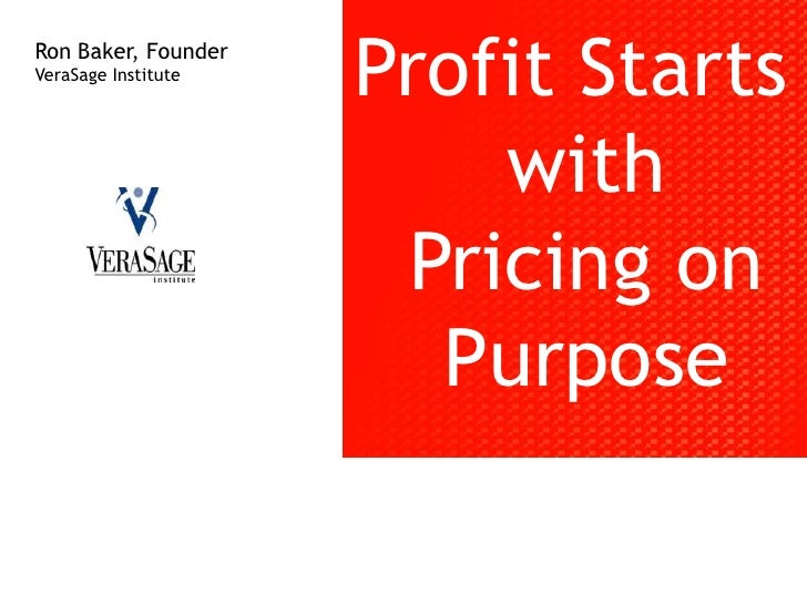 Profit Starts with Pricing on Purpose<br />Ron Baker, Founder<br />VeraSage Institute<br />
