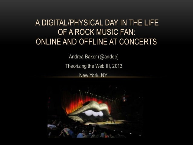A DIGITAL/PHYSICAL DAY IN THE LIFE       OF A ROCK MUSIC FAN:ONLINE AND OFFLINE AT CONCERTS         Andrea Baker (@andee) ...