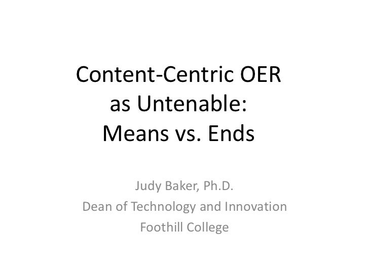 Content-Centric OERas Untenable: Means vs. Ends<br />Judy Baker, Ph.D.<br />Dean of Technology and Innovation<br />Foothil...