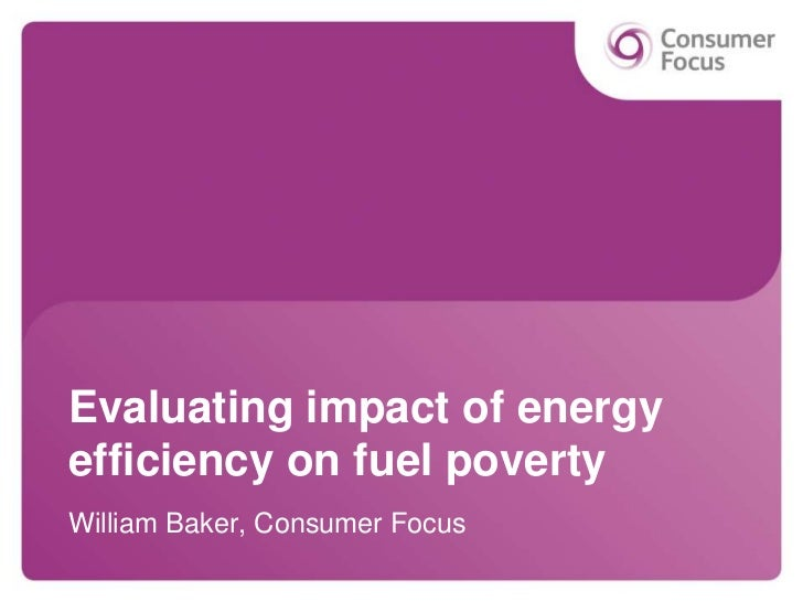 Evaluating impact of energyefficiency on fuel povertyWilliam Baker, Consumer Focus