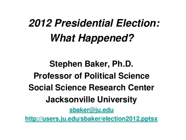 2012 Presidential Election:     What Happened?      Stephen Baker, Ph.D.  Professor of Political Science Social Science Re...