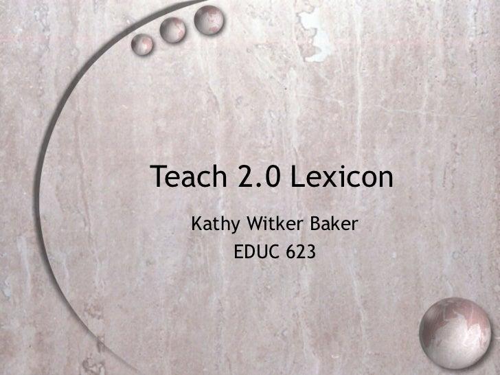Teach 2.0 Lexicon  Kathy Witker Baker      EDUC 623