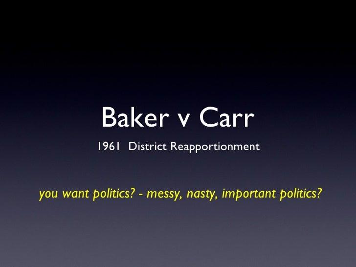Baker v Carr <ul><li>1961  District Reapportionment </li></ul>you want politics? - messy, nasty, important politics?