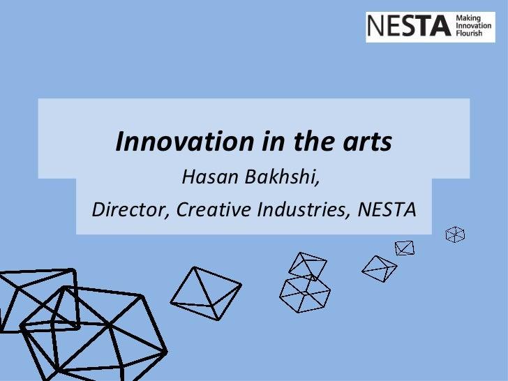 Innovation in the arts          Hasan Bakhshi,Director, Creative Industries, NESTA