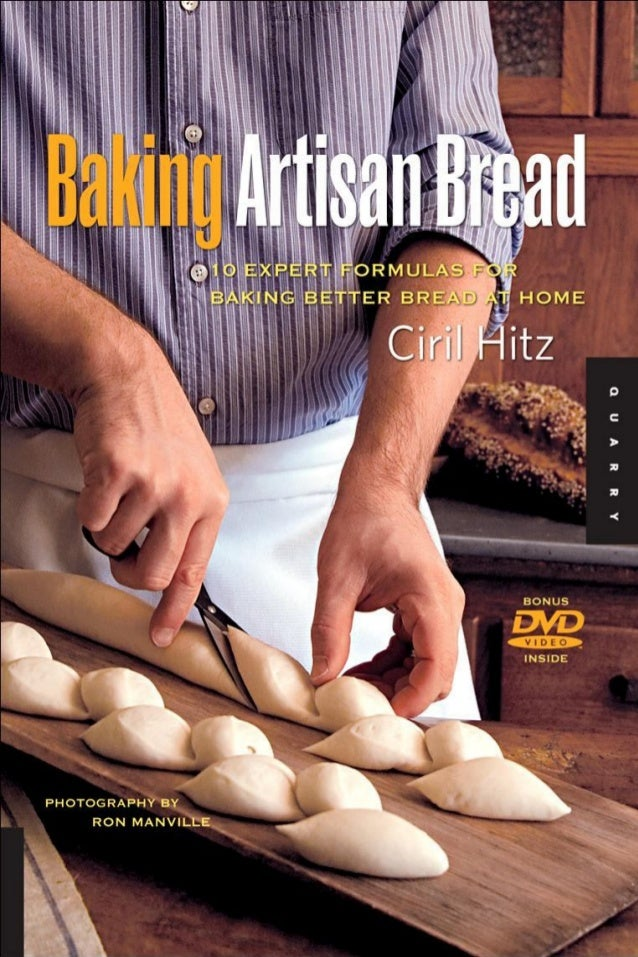 Baking Artisan Bread 10 EXPERT FORMULAS FOR BAKING BETTER BREAD AT HOME Ciril Hitz PHOTOGRAPHY BY RONMANVILLE BEVERLY MASS...